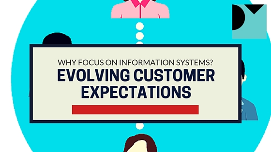 Why Focus On Information Systems? Evolving Customer Expectations