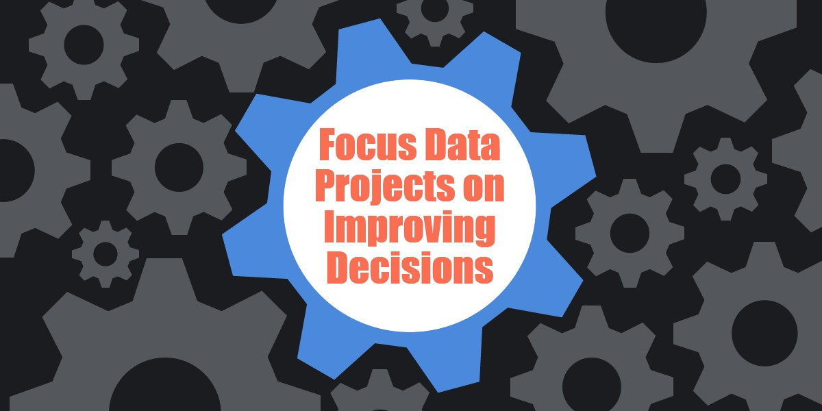 Focus Data Projects on Improving Decisions